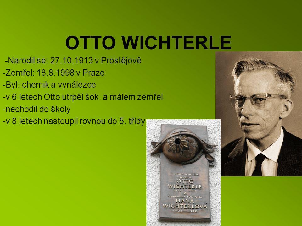 OTTO WICHTERLE -Narodil se: 27.10.1913 v Prostějově -Zemřel: 18.8.1998 v Praze -Byl: chemik a vynálezce -v 6 letech Otto utrpěl šok a málem zemřel -nechodil do školy -v 8 letech nastoupil rovnou do 5.