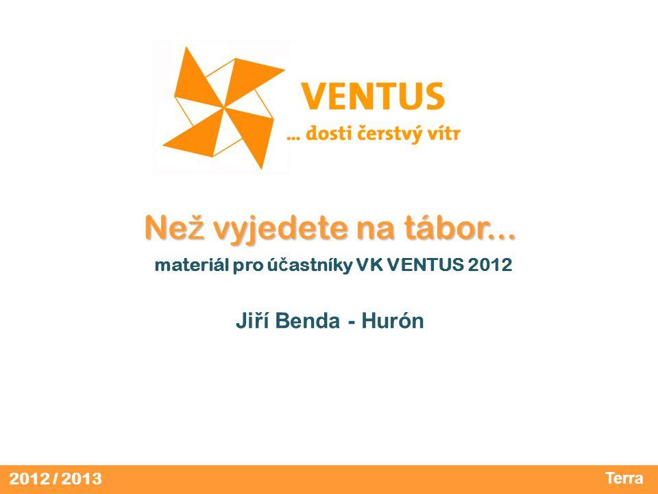 2012 / 2013 Ne ž vyjedete na tábor... Ne ž vyjedete na tábor... materiál pro ú č astníky VK VENTUS 2012 Jiří Benda - Hurón Terra