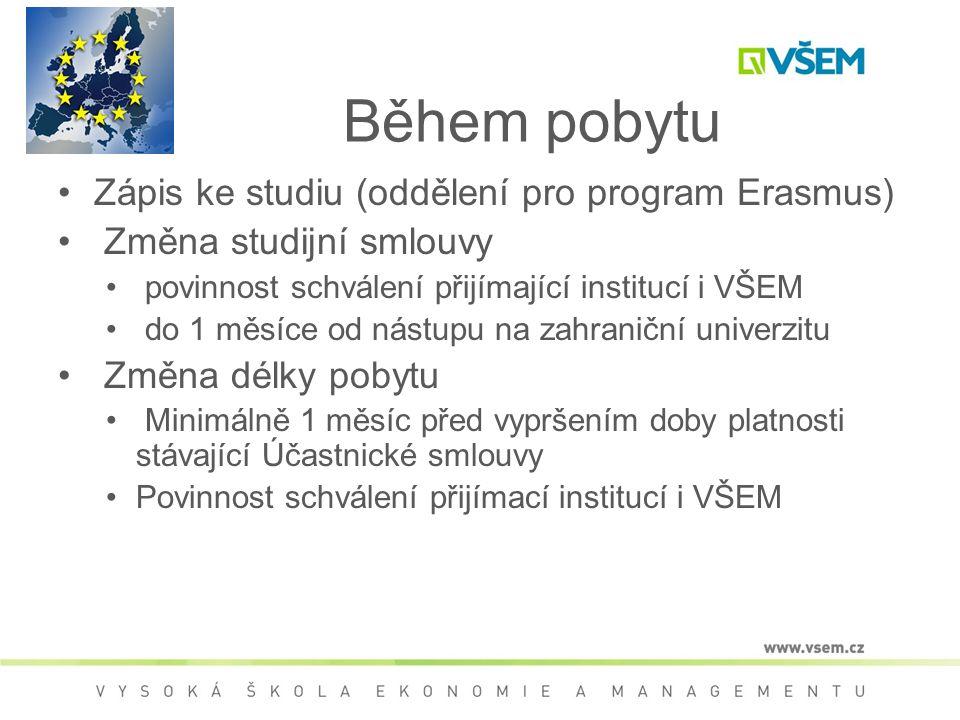 Během pobytu Zápis ke studiu (oddělení pro program Erasmus) Změna studijní smlouvy povinnost schválení přijímající institucí i VŠEM do 1 měsíce od nástupu na zahraniční univerzitu Změna délky pobytu Minimálně 1 měsíc před vypršením doby platnosti stávající Účastnické smlouvy Povinnost schválení přijímací institucí i VŠEM