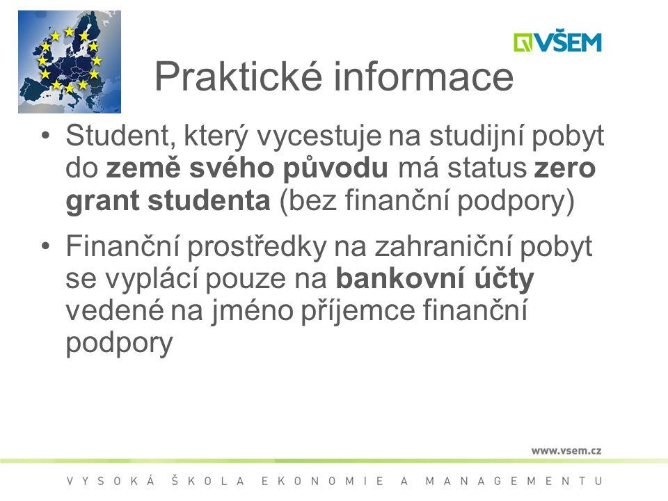Praktické informace Student, který vycestuje na studijní pobyt do země svého původu má status zero grant studenta (bez finanční podpory) Finanční prostředky na zahraniční pobyt se vyplácí pouze na bankovní účty vedené na jméno příjemce finanční podpory