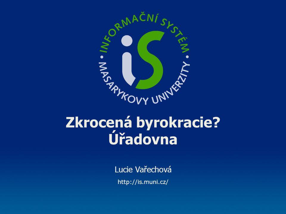 Zkrocená byrokracie? Úřadovna Lucie Vařechová http://is.muni.cz/
