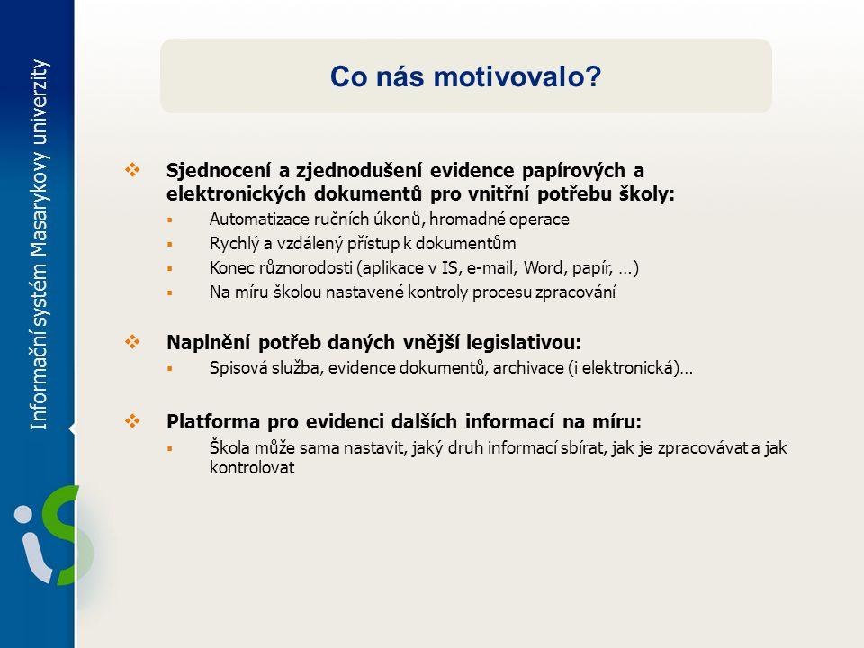 Informační systém Masarykovy univerzity Co nás motivovalo?  Sjednocení a zjednodušení evidence papírových a elektronických dokumentů pro vnitřní potř