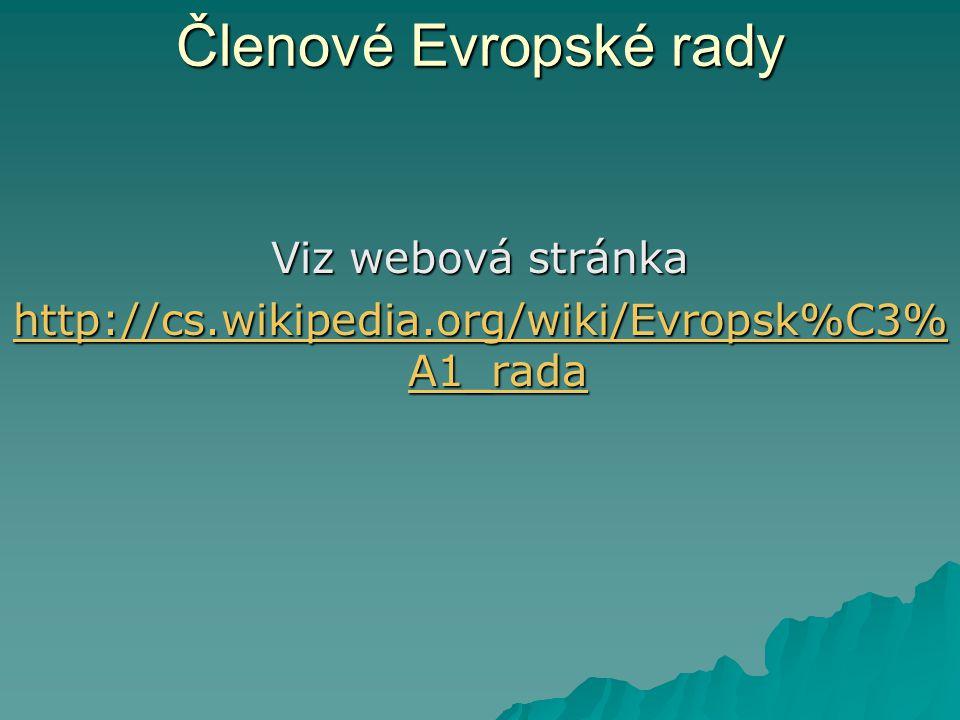 Členové Evropské rady Viz webová stránka http://cs.wikipedia.org/wiki/Evropsk%C3% A1_rada http://cs.wikipedia.org/wiki/Evropsk%C3% A1_rada