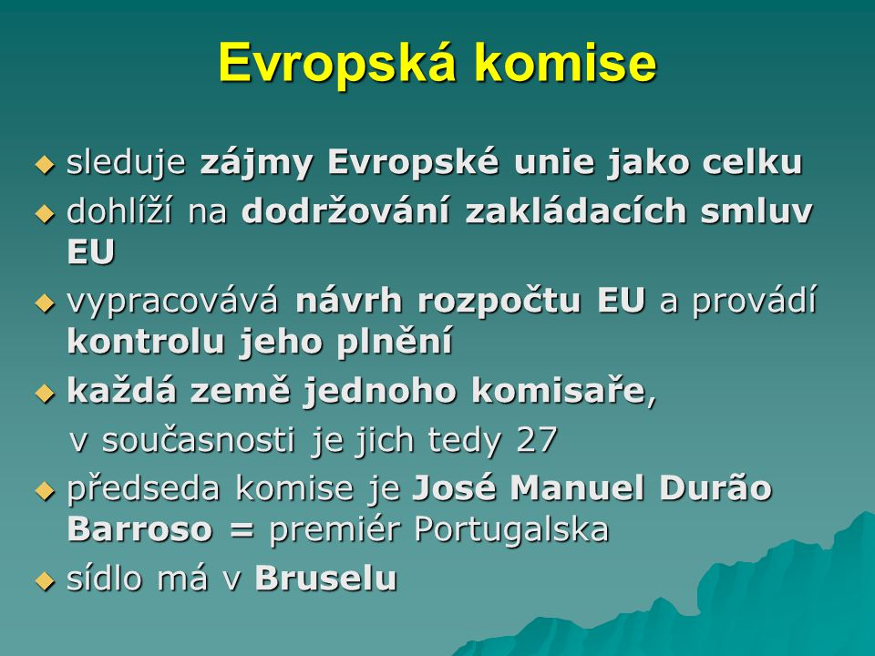 Evropská komise  sleduje zájmy Evropské unie jako celku  dohlíží na dodržování zakládacích smluv EU  vypracovává návrh rozpočtu EU a provádí kontrolu jeho plnění  každá země jednoho komisaře, v současnosti je jich tedy 27 v současnosti je jich tedy 27  předseda komise je José Manuel Durão Barroso = premiér Portugalska  sídlo má v Bruselu