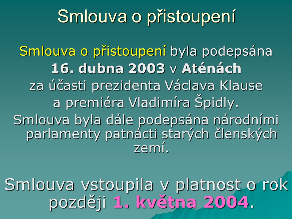 Smlouva o přistoupení Smlouva o přistoupení byla podepsána 16. dubna 2003 v Aténách za účasti prezidenta Václava Klause a premiéra Vladimíra Špidly. S