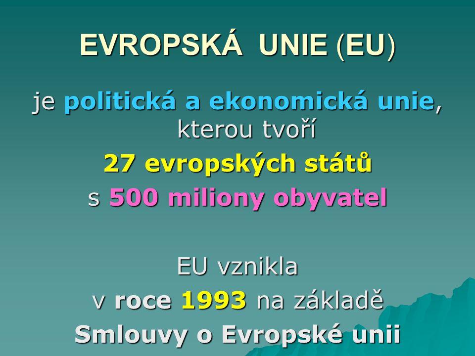 EVROPSKÁ UNIE (EU) je politická a ekonomická unie, kterou tvoří 27 evropských států s 500 miliony obyvatel EU vznikla v roce 1993 na základě Smlouvy o