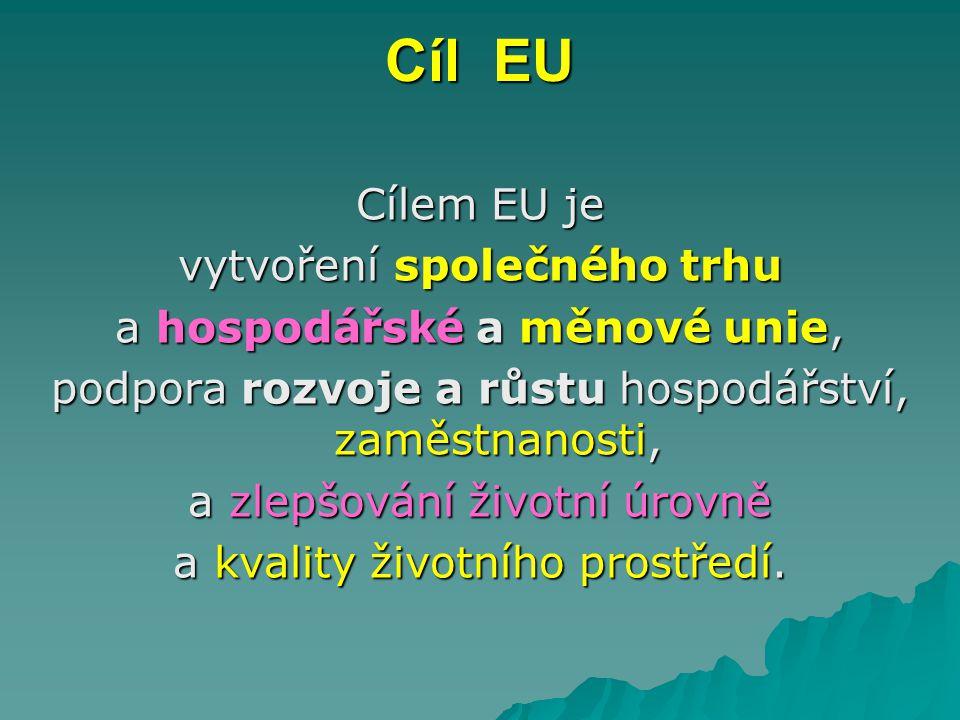 Cíl EU Cílem EU je vytvoření společného trhu a hospodářské a měnové unie, podpora rozvoje a růstu hospodářství, zaměstnanosti, a zlepšování životní úr