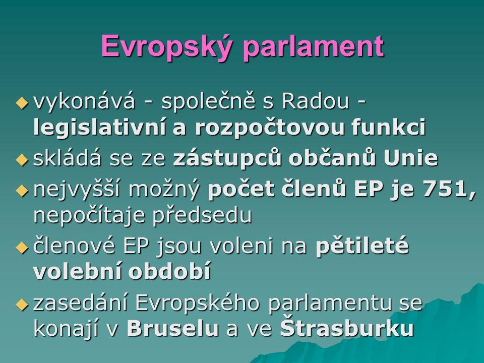 Evropský parlament  vykonává - společně s Radou - legislativní a rozpočtovou funkci  skládá se ze zástupců občanů Unie  nejvyšší možný počet členů EP je 751, nepočítaje předsedu  členové EP jsou voleni na pětileté volební období  zasedání Evropského parlamentu se konají v Bruselu a ve Štrasburku