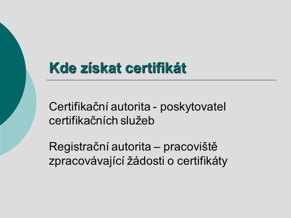 Kde získat certifikát Certifikační autorita - poskytovatel certifikačních služeb Registrační autorita – pracoviště zpracovávající žádosti o certifikáty