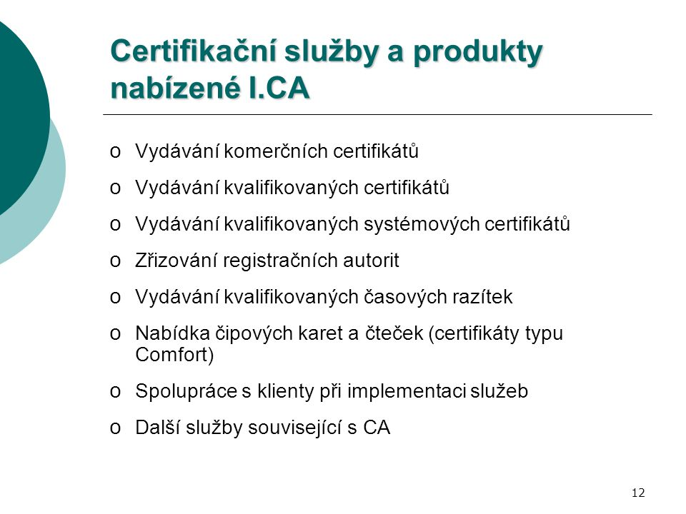 12 Certifikační služby a produkty nabízené I.CA o Vydávání komerčních certifikátů o Vydávání kvalifikovaných certifikátů o Vydávání kvalifikovaných systémových certifikátů o Zřizování registračních autorit o Vydávání kvalifikovaných časových razítek o Nabídka čipových karet a čteček (certifikáty typu Comfort) o Spolupráce s klienty při implementaci služeb o Další služby související s CA