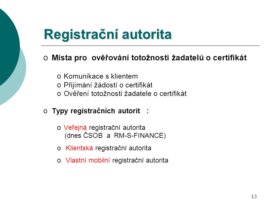 13 Registrační autorita o Místa pro ověřování totožnosti žadatelů o certifikát o Komunikace s klientem o Přijímání žádostí o certifikát o Ověření totožnosti žadatele o certifikát o Typy registračních autorit : o Veřejná registrační autorita (dnes ČSOB a RM-S-FINANCE) o Klientská registrační autorita o Vlastní mobilní registrační autorita
