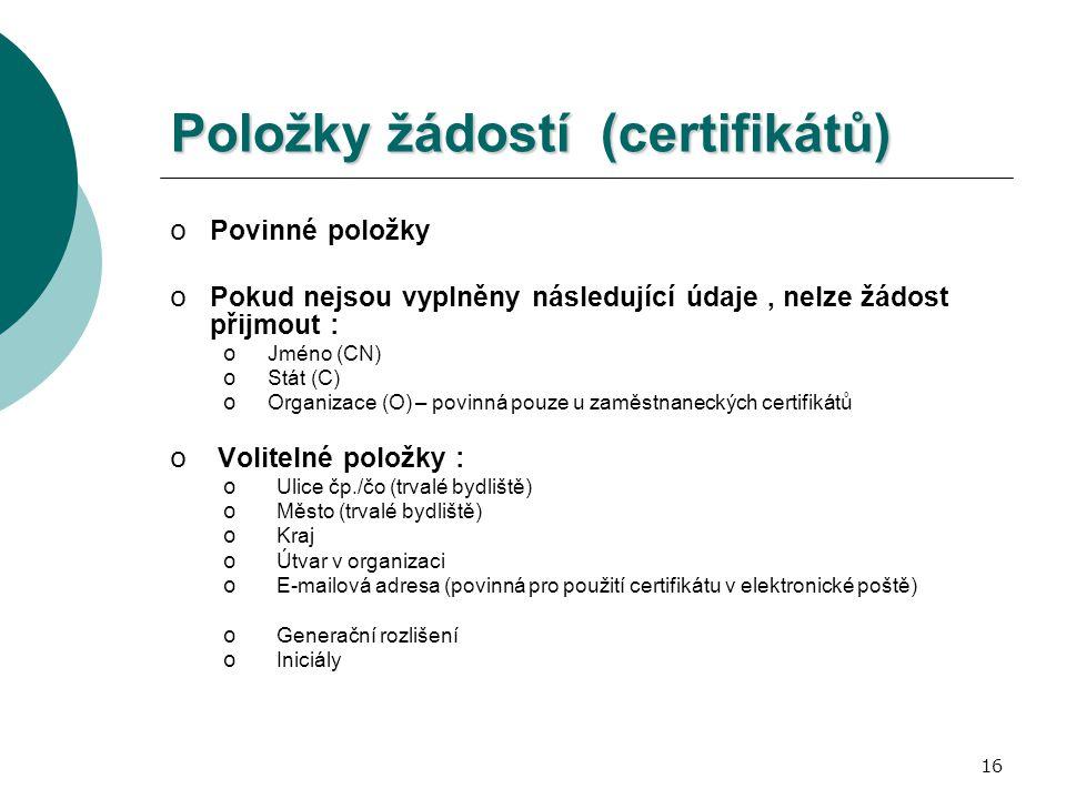 16 o Povinné položky o Pokud nejsou vyplněny následující údaje, nelze žádost přijmout : o Jméno (CN) o Stát (C) o Organizace (O) – povinná pouze u zaměstnaneckých certifikátů o Volitelné položky : o Ulice čp./čo (trvalé bydliště) o Město (trvalé bydliště) o Kraj o Útvar v organizaci o E-mailová adresa (povinná pro použití certifikátu v elektronické poště) o Generační rozlišení o Iniciály Položky žádostí (certifikátů)
