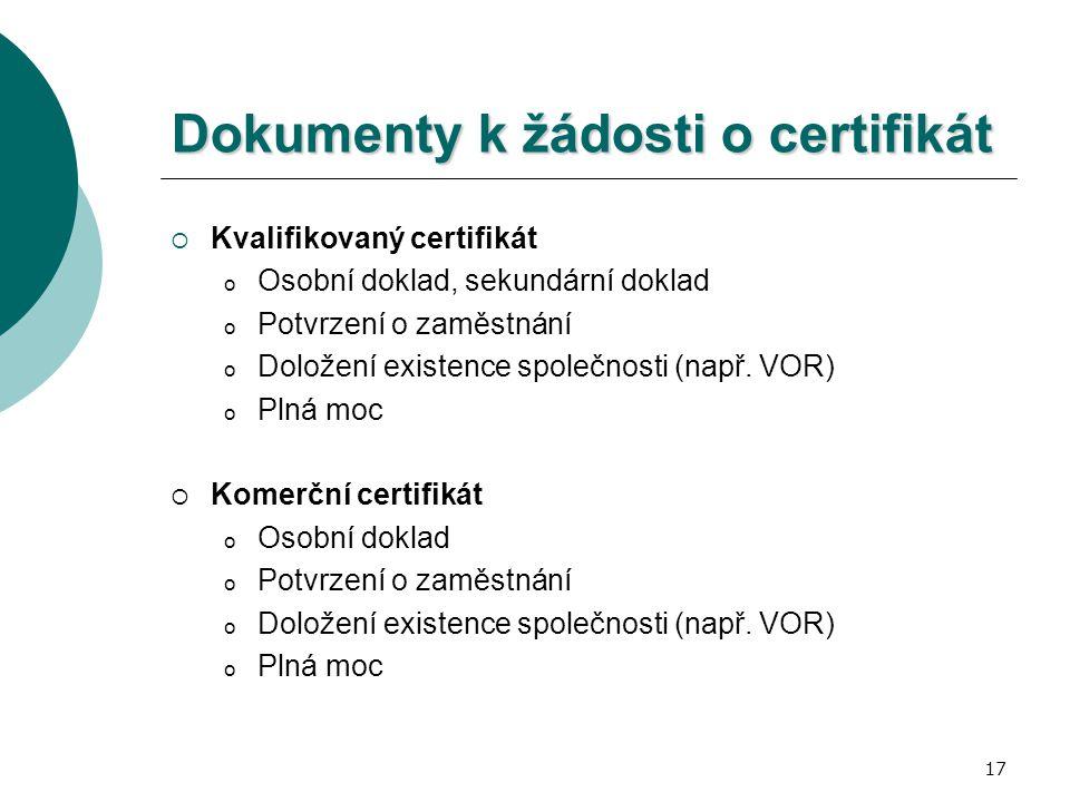 17 Dokumenty k žádosti o certifikát  Kvalifikovaný certifikát o Osobní doklad, sekundární doklad o Potvrzení o zaměstnání o Doložení existence společ