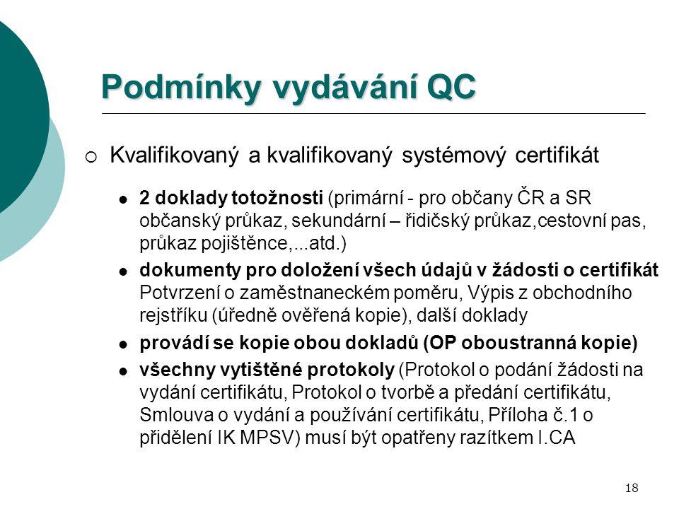18 Podmínky vydávání QC  Kvalifikovaný a kvalifikovaný systémový certifikát 2 doklady totožnosti (primární - pro občany ČR a SR občanský průkaz, sekundární – řidičský průkaz,cestovní pas, průkaz pojištěnce,...atd.) dokumenty pro doložení všech údajů v žádosti o certifikát Potvrzení o zaměstnaneckém poměru, Výpis z obchodního rejstříku (úředně ověřená kopie), další doklady provádí se kopie obou dokladů (OP oboustranná kopie) všechny vytištěné protokoly (Protokol o podání žádosti na vydání certifikátu, Protokol o tvorbě a předání certifikátu, Smlouva o vydání a používání certifikátu, Příloha č.1 o přidělení IK MPSV) musí být opatřeny razítkem I.CA