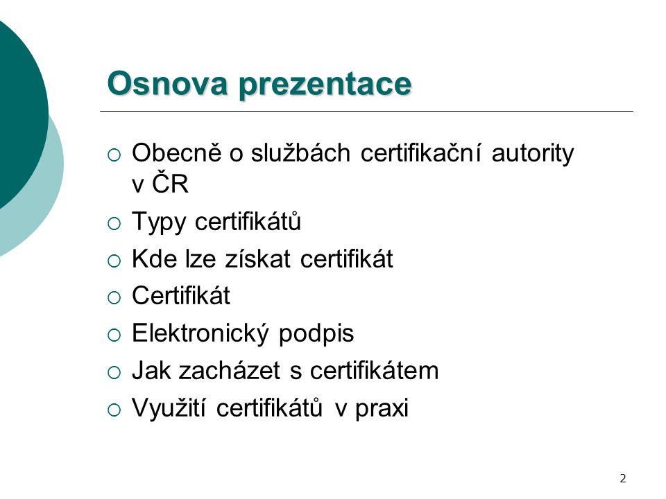 2 Osnova prezentace  Obecně o službách certifikační autority v ČR  Typy certifikátů  Kde lze získat certifikát  Certifikát  Elektronický podpis  Jak zacházet s certifikátem  Využití certifikátů v praxi