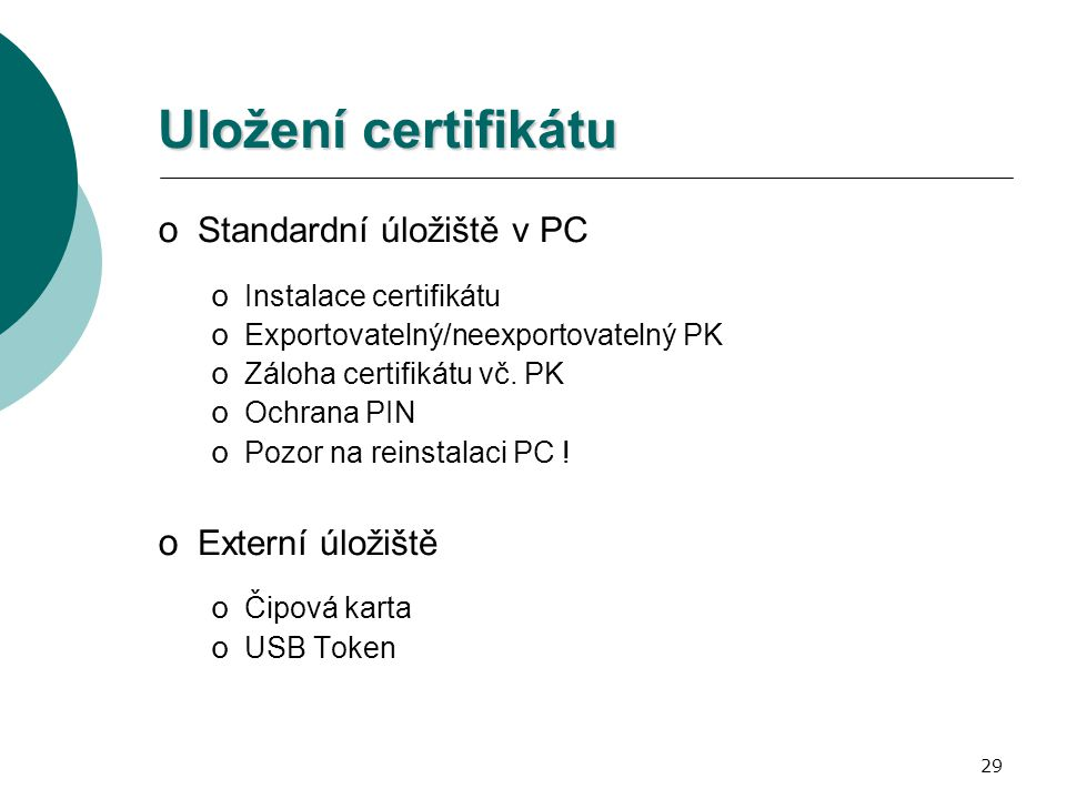 29 Uložení certifikátu o Standardní úložiště v PC o Instalace certifikátu o Exportovatelný/neexportovatelný PK o Záloha certifikátu vč.