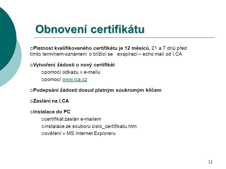 32 Obnovení certifikátu  Platnost kvalifikovaného certifikátu je 12 měsíců, 21 a 7 dnů před tímto termínem-oznámení o blížící se exspiraci – echo mail od I.CA  Vytvoření žádosti o nový certifikát  pomocí odkazu v e-mailu  pomocí www.ica.czwww.ica.cz  Podepsání žádosti dosud platným soukromým klíčem  Zaslání na I.CA  Instalace do PC  certifikát zaslán e-mailem  instalace ze souboru cislo_certifikatu.htm  ověření v MS Internet Exploreru
