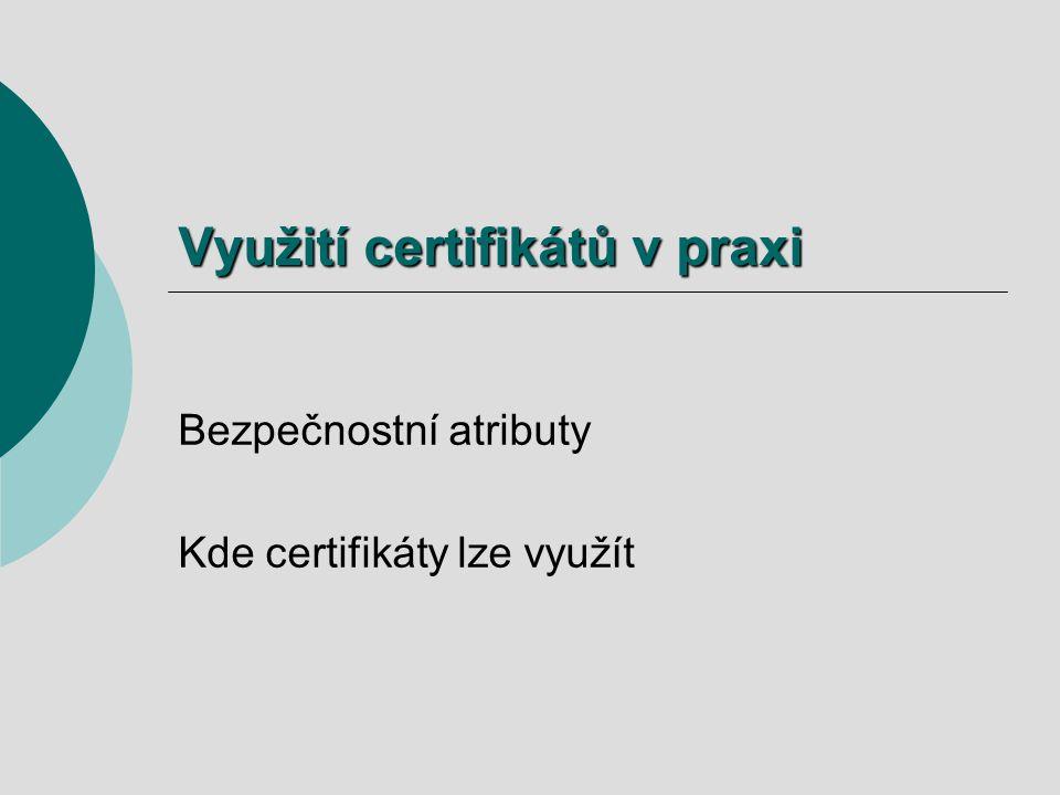 Využití certifikátů v praxi Bezpečnostní atributy Kde certifikáty lze využít