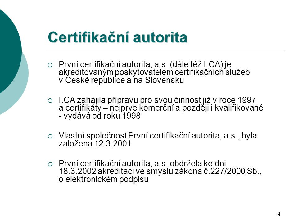 4 Certifikační autorita  První certifikační autorita, a.s. (dále též I.CA) je akreditovaným poskytovatelem certifikačních služeb v České republice a