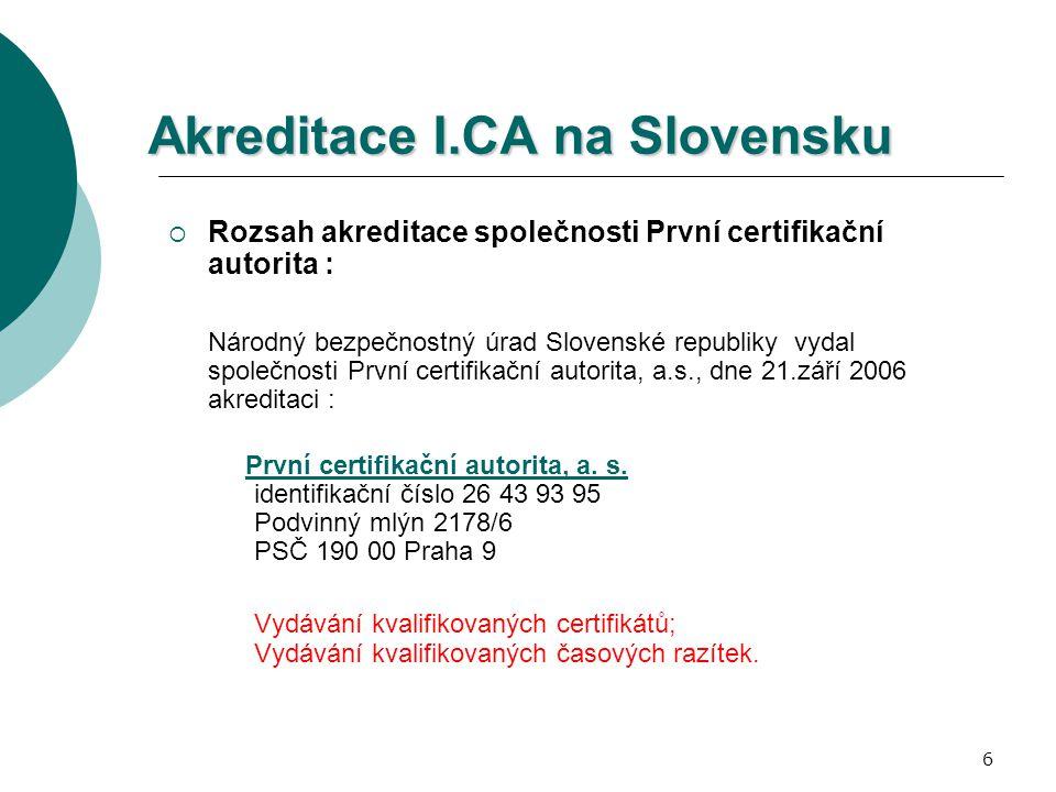 6 Akreditace I.CA na Slovensku  Rozsah akreditace společnosti První certifikační autorita : Národný bezpečnostný úrad Slovenské republiky vydal společnosti První certifikační autorita, a.s., dne 21.září 2006 akreditaci : První certifikační autorita, a.