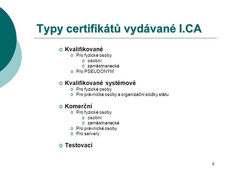 8 Typy certifikátů vydávané I.CA o Kvalifikované o Pro fyzické osoby o osobní o zaměstnanecké o Pro PSEUDONYM o Kvalifikované systémové o Pro fyzické osoby o Pro právnické osoby a organizační složky státu o Komerční o Pro fyzické osoby o osobní o zaměstnanecké o Pro právnické osoby o Pro servery o Testovací