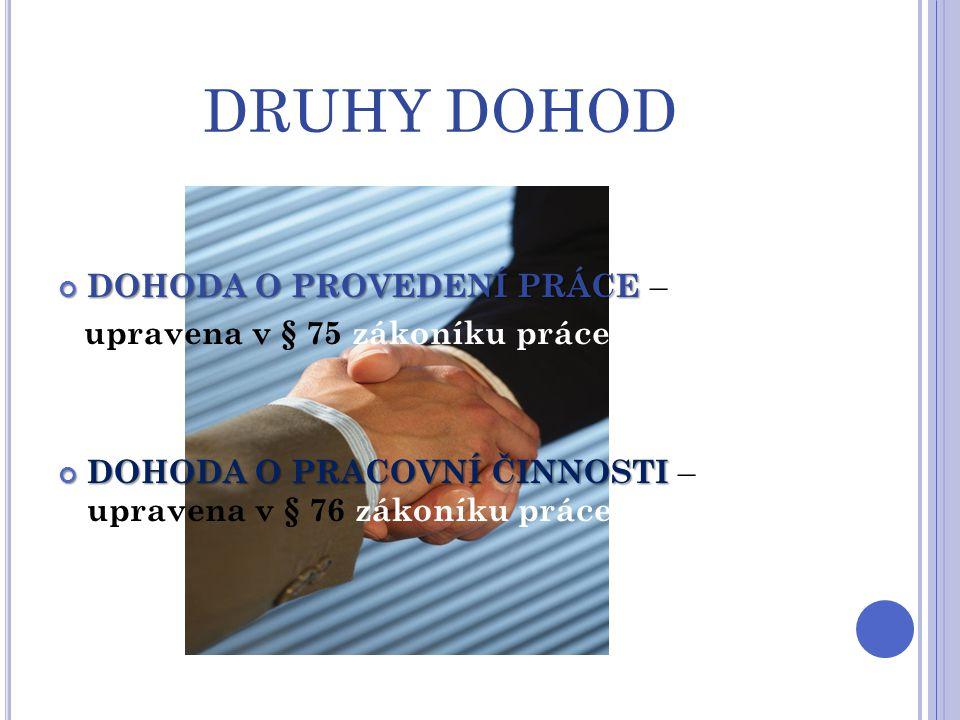 DRUHY DOHOD DOHODA O PROVEDENÍ PRÁCE DOHODA O PROVEDENÍ PRÁCE – upravena v § 75 zákoníku práce DOHODA O PRACOVNÍ ČINNOSTI DOHODA O PRACOVNÍ ČINNOSTI –