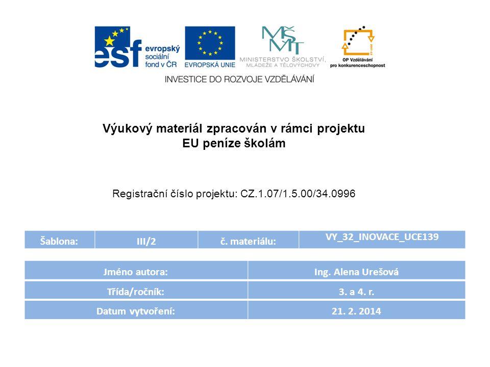 Šablona:III/2č. materiálu: VY_32_INOVACE_UCE139 Jméno autora:Ing. Alena Urešová Třída/ročník:3. a 4. r. Datum vytvoření:21. 2. 2014 Výukový materiál z