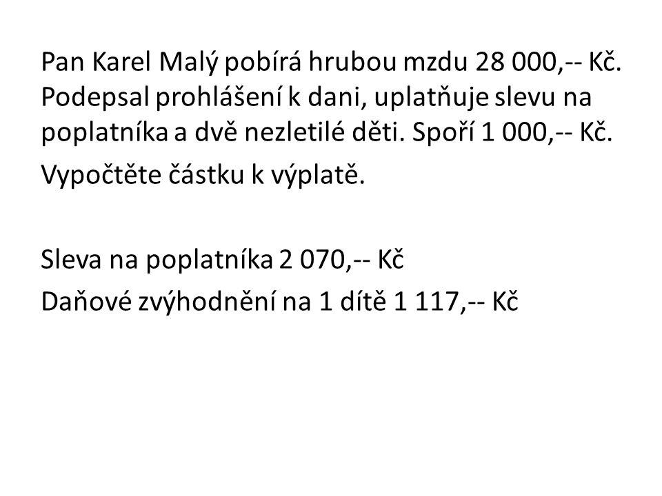 Pan Karel Malý pobírá hrubou mzdu 28 000,-- Kč. Podepsal prohlášení k dani, uplatňuje slevu na poplatníka a dvě nezletilé děti. Spoří 1 000,-- Kč. Vyp