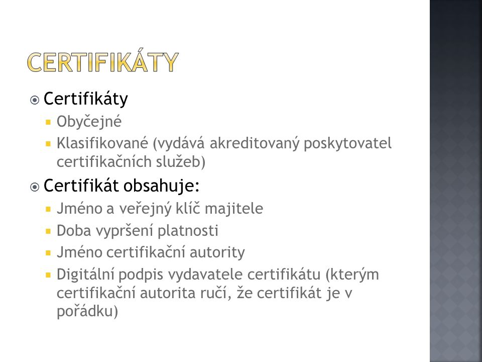  Certifikáty  Obyčejné  Klasifikované (vydává akreditovaný poskytovatel certifikačních služeb)  Certifikát obsahuje:  Jméno a veřejný klíč majitele  Doba vypršení platnosti  Jméno certifikační autority  Digitální podpis vydavatele certifikátu (kterým certifikační autorita ručí, že certifikát je v pořádku)