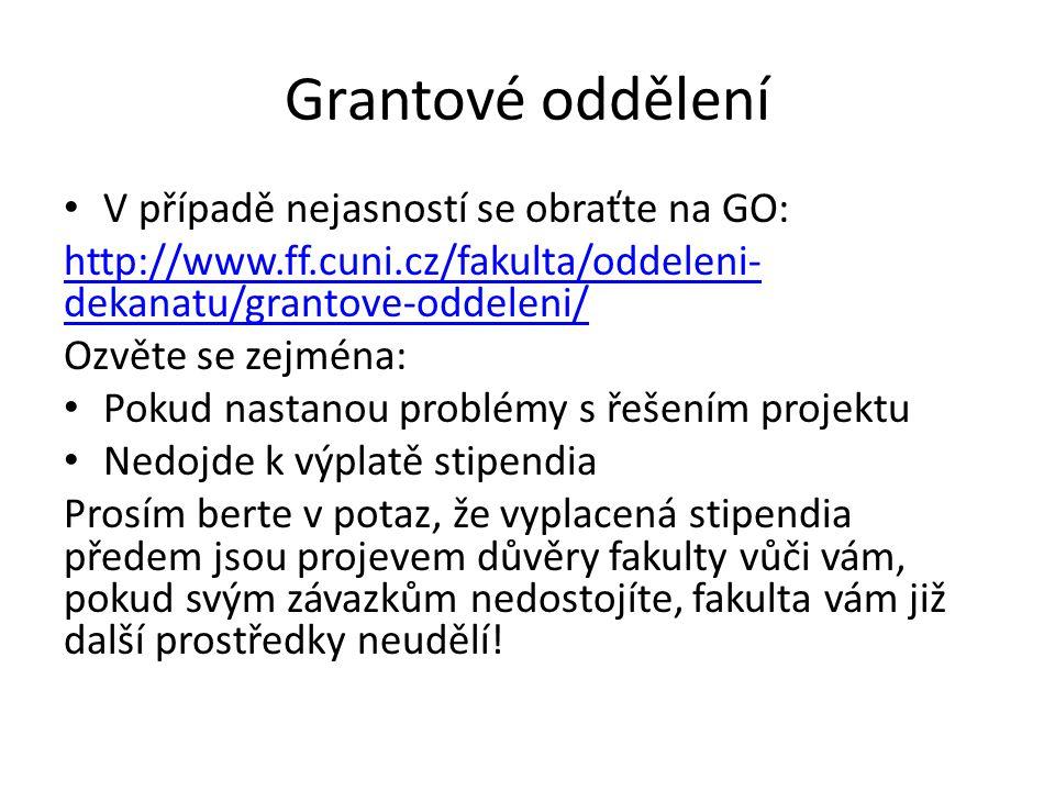 Grantové oddělení V případě nejasností se obraťte na GO: http://www.ff.cuni.cz/fakulta/oddeleni- dekanatu/grantove-oddeleni/ Ozvěte se zejména: Pokud nastanou problémy s řešením projektu Nedojde k výplatě stipendia Prosím berte v potaz, že vyplacená stipendia předem jsou projevem důvěry fakulty vůči vám, pokud svým závazkům nedostojíte, fakulta vám již další prostředky neudělí!
