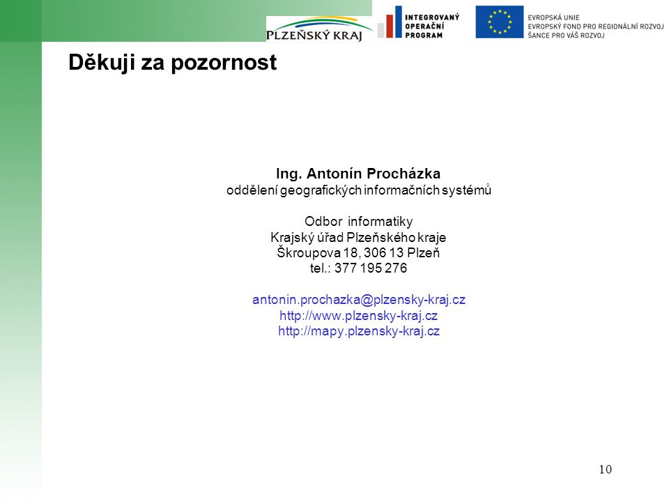 10 Děkuji za pozornost Ing. Antonín Procházka oddělení geografických informačních systémů Odbor informatiky Krajský úřad Plzeňského kraje Škroupova 18