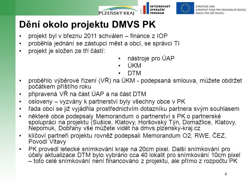 4 Dění okolo projektu DMVS PK projekt byl v březnu 2011 schválen – finance z IOP proběhla jednání se zástupci měst a obcí, se správci TI projekt je složen ze tří částí: nástroje pro ÚAP ÚKM DTM proběhlo výběrové řízení (VŘ) na ÚKM - podepsaná smlouva, můžete obdržet počátkem příštího roku připravená VŘ na část ÚAP a na část DTM osloveny – vyzvány k partnerství byly všechny obce v PK řada obcí se již vyjádřila prostřednictvím dotazníku partnera svým souhlasem některé obce podepsaly Memorandum o partnerství s PK o partnerské spolupráci na projektu (Sušice, Klatovy, Horšovský Týn, Domažlice, Klatovy, Nepomuk, Dobřany vše můžete vidět na dmvs.plzensky-kraj.cz klíčoví partneři projektu rovněž podepsali Memorandum O2, RWE, ČEZ, Povodí Vltavy PK provedl letecké snímkování kraje na 20cm pixel.