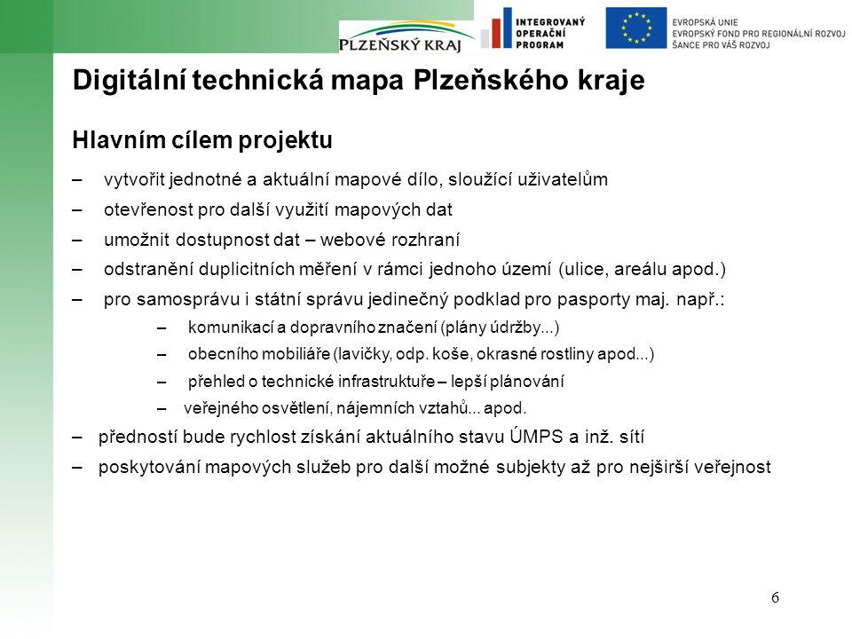 6 Digitální technická mapa Plzeňského kraje Hlavním cílem projektu – vytvořit jednotné a aktuální mapové dílo, sloužící uživatelům – otevřenost pro další využití mapových dat – umožnit dostupnost dat – webové rozhraní – odstranění duplicitních měření v rámci jednoho území (ulice, areálu apod.) – pro samosprávu i státní správu jedinečný podklad pro pasporty maj.
