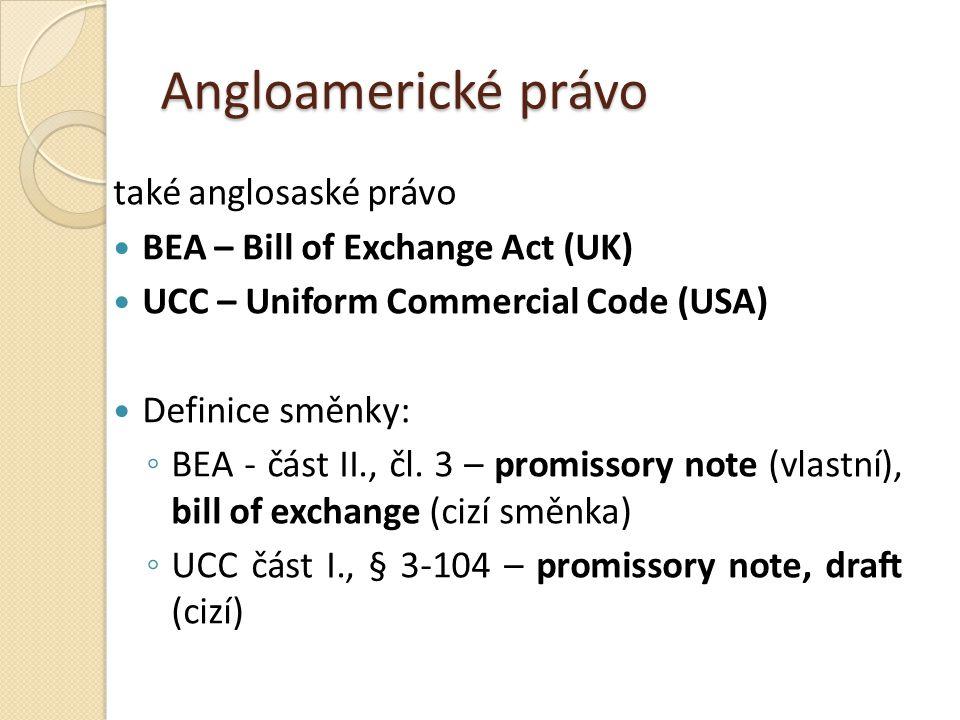 Angloamerické právo také anglosaské právo BEA – Bill of Exchange Act (UK) UCC – Uniform Commercial Code (USA) Definice směnky: ◦ BEA - část II., čl.