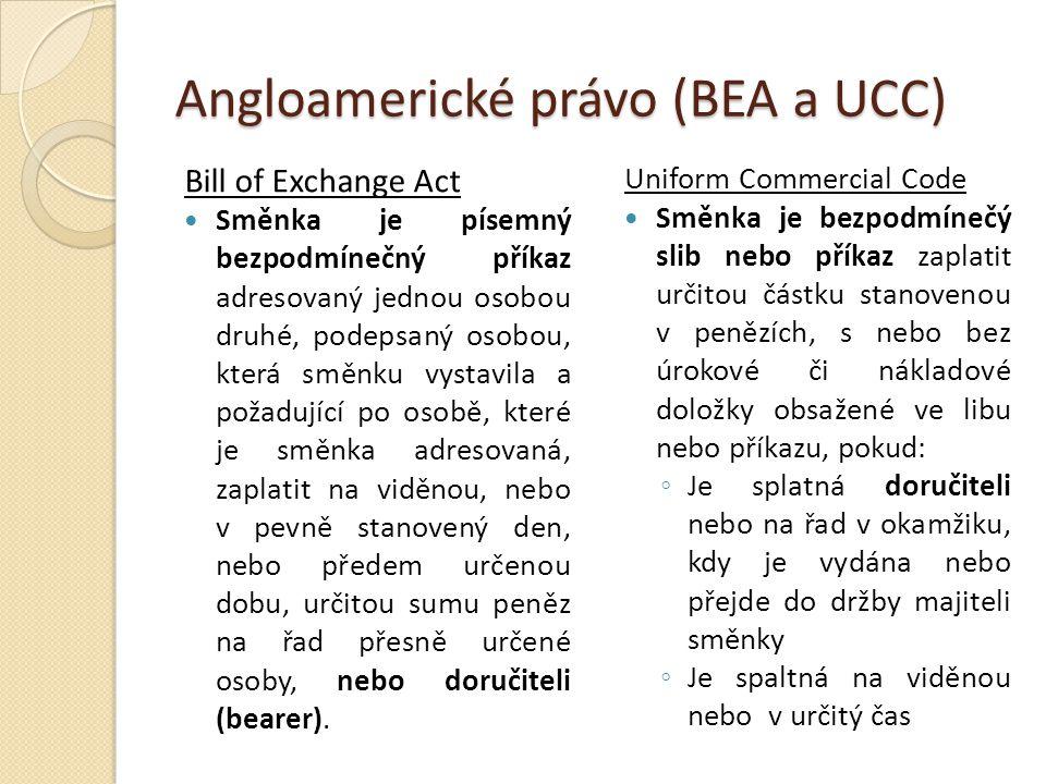 Angloamerické právo (BEA a UCC) Bill of Exchange Act Směnka je písemný bezpodmínečný příkaz adresovaný jednou osobou druhé, podepsaný osobou, která směnku vystavila a požadující po osobě, které je směnka adresovaná, zaplatit na viděnou, nebo v pevně stanovený den, nebo předem určenou dobu, určitou sumu peněz na řad přesně určené osoby, nebo doručiteli (bearer).
