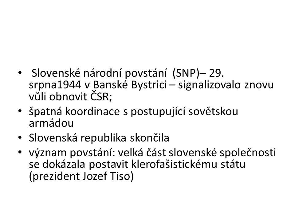 Slovenské národní povstání (SNP)– 29. srpna1944 v Banské Bystrici – signalizovalo znovu vůli obnovit ČSR; špatná koordinace s postupující sovětskou ar