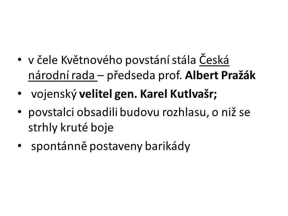 v čele Květnového povstání stála Česká národní rada – předseda prof. Albert Pražák vojenský velitel gen. Karel Kutlvašr; povstalci obsadili budovu roz