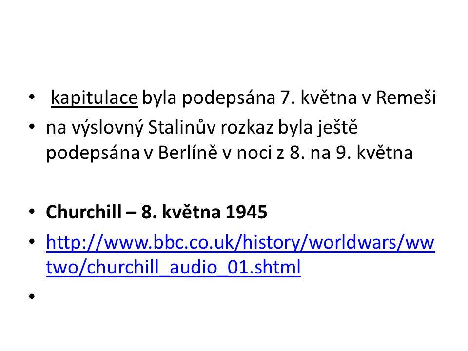 kapitulace byla podepsána 7. května v Remeši na výslovný Stalinův rozkaz byla ještě podepsána v Berlíně v noci z 8. na 9. května Churchill – 8. května