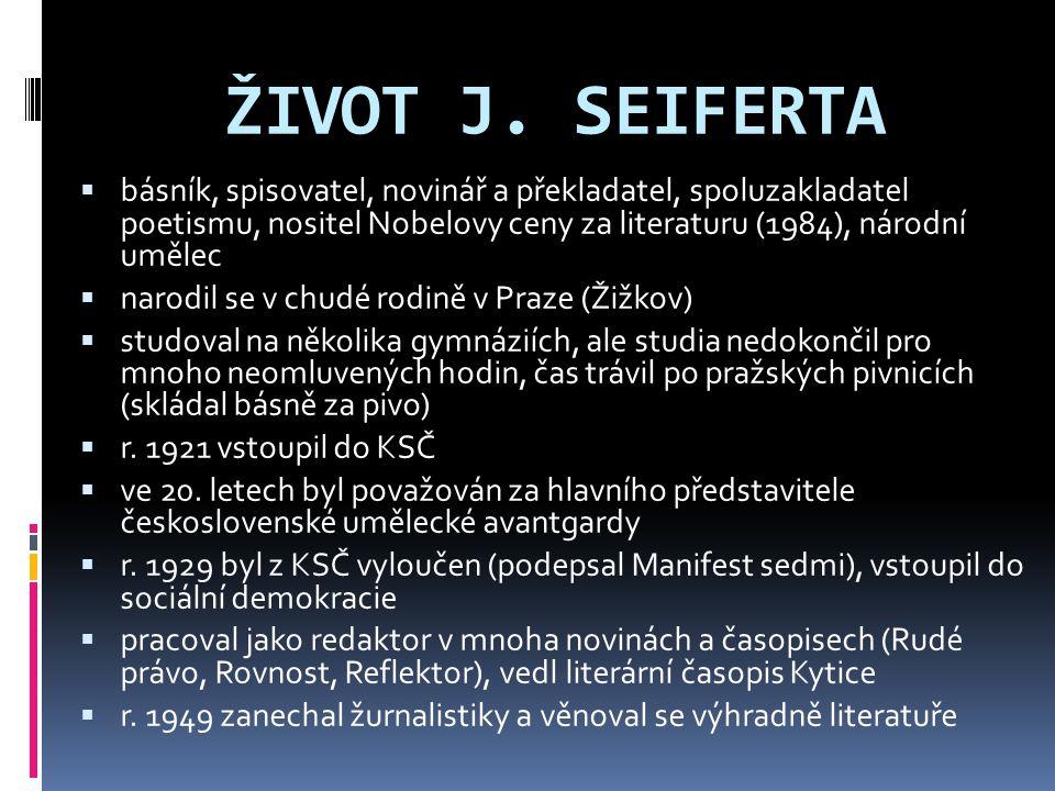 ŽIVOT J. SEIFERTA  básník, spisovatel, novinář a překladatel, spoluzakladatel poetismu, nositel Nobelovy ceny za literaturu (1984), národní umělec 