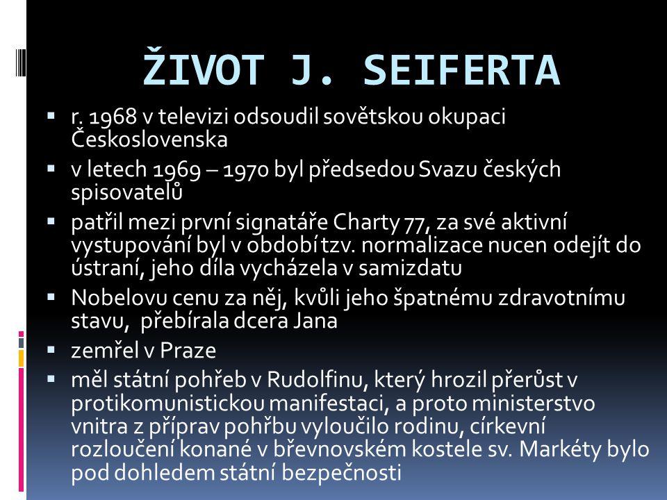 ŽIVOT J. SEIFERTA  r. 1968 v televizi odsoudil sovětskou okupaci Československa  v letech 1969 – 1970 byl předsedou Svazu českých spisovatelů  patř