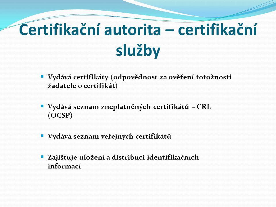Certifikační autorita – certifikační služby  Vydává certifikáty (odpovědnost za ověření totožnosti žadatele o certifikát)  Vydává seznam zneplatněný