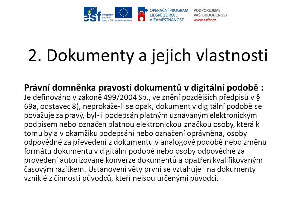 2. Dokumenty a jejich vlastnosti Právní domněnka pravosti dokumentů v digitální podobě : Je definováno v zákoně 499/2004 Sb., ve znění pozdějších před