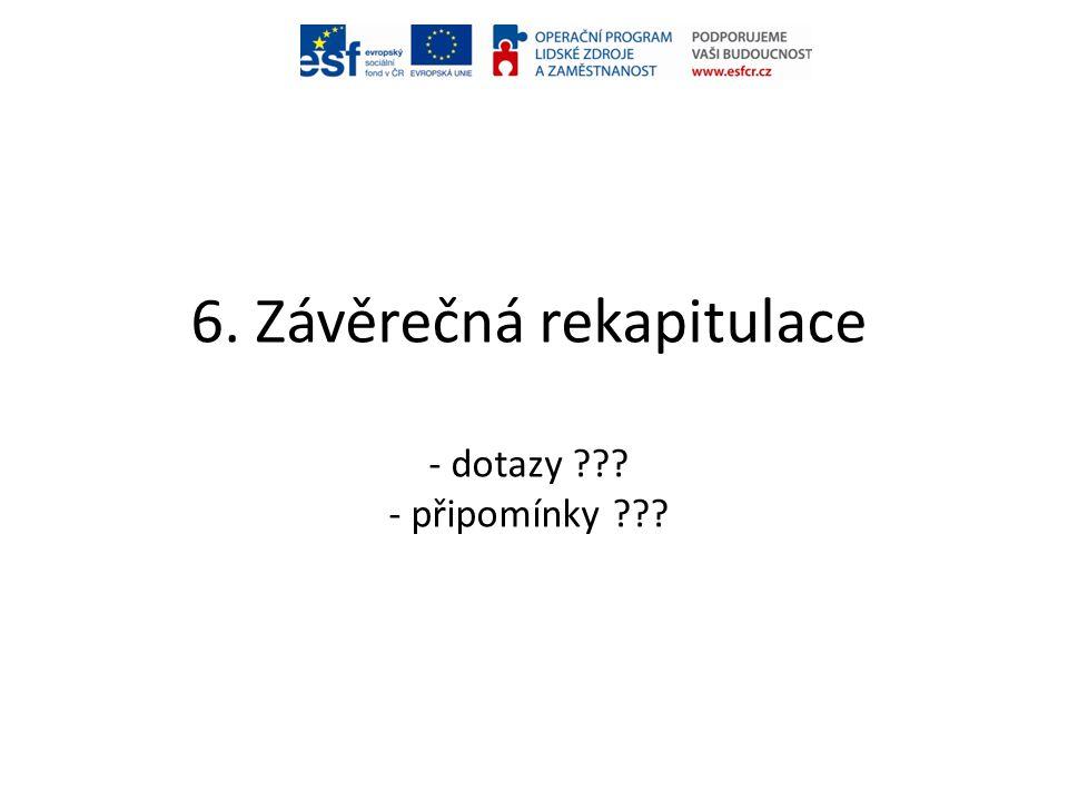 6. Závěrečná rekapitulace - dotazy ??? - připomínky ???