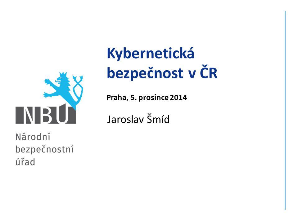 Jaroslav Šmíd Kybernetická bezpečnost v ČR Praha, 5. prosince 2014