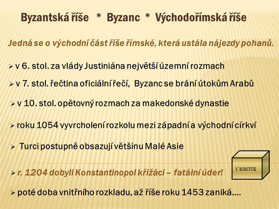 V kostce Byzantská říše * Byzanc * Východořímská říše Jedná se o východní část říše římské, která ustála nájezdy pohanů.  v 6. stol. za vlády Justini
