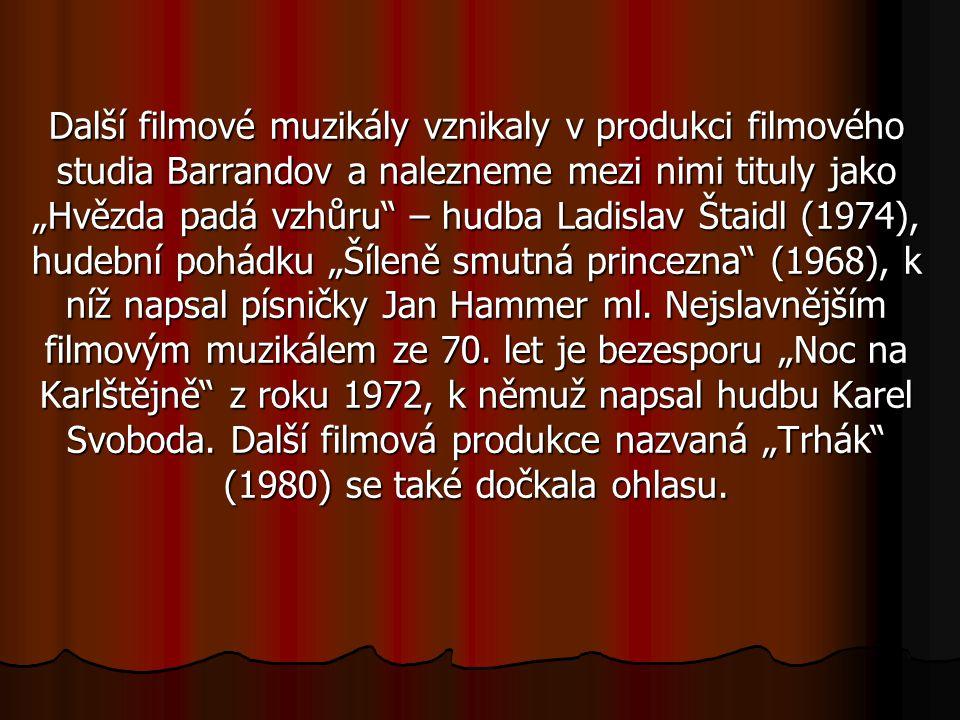 """Další filmové muzikály vznikaly v produkci filmového studia Barrandov a nalezneme mezi nimi tituly jako """"Hvězda padá vzhůru – hudba Ladislav Štaidl (1974), hudební pohádku """"Šíleně smutná princezna (1968), k níž napsal písničky Jan Hammer ml."""