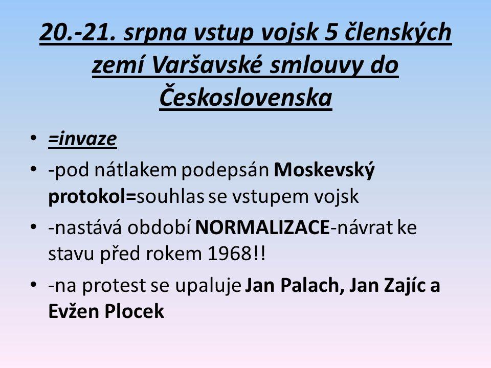 20.-21. srpna vstup vojsk 5 členských zemí Varšavské smlouvy do Československa =invaze -pod nátlakem podepsán Moskevský protokol=souhlas se vstupem vo