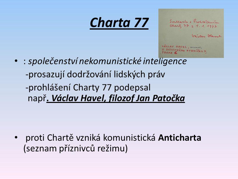 Charta 77 : společenství nekomunistické inteligence -prosazují dodržování lidských práv -prohlášení Charty 77 podepsal např. Václav Havel, filozof Jan
