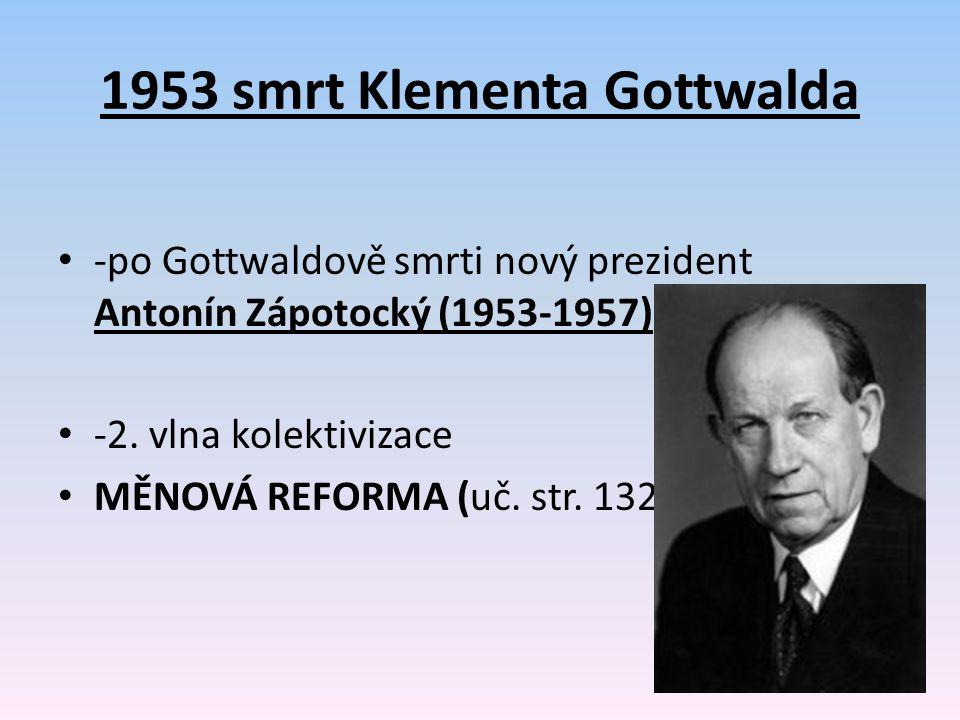 1953 smrt Klementa Gottwalda -po Gottwaldově smrti nový prezident Antonín Zápotocký (1953-1957) -2. vlna kolektivizace MĚNOVÁ REFORMA (uč. str. 132))