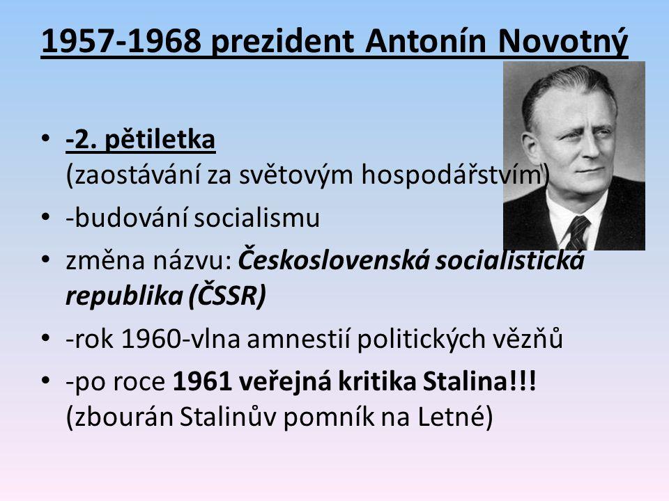 1957-1968 prezident Antonín Novotný -2. pětiletka (zaostávání za světovým hospodářstvím) -budování socialismu změna názvu: Československá socialistick